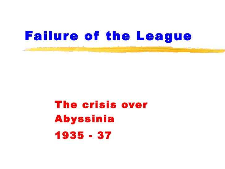Failure of the League The crisis over Abyssinia 1935 - 37