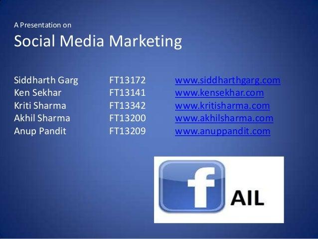 A Presentation onSocial Media MarketingSiddharth Garg      FT13172   www.siddharthgarg.comKen Sekhar          FT13141   ww...
