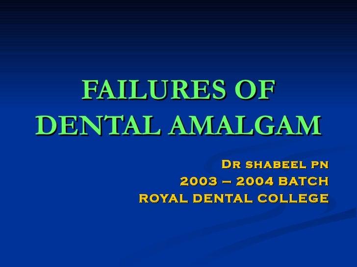FAILURES OF DENTAL AMALGAM Dr shabeel pn 2003 – 2004 BATCH ROYAL DENTAL COLLEGE