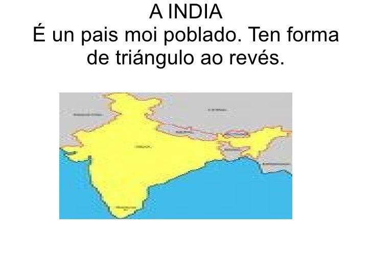 A INDIA É un pais moi poblado. Ten forma de triángulo ao revés.