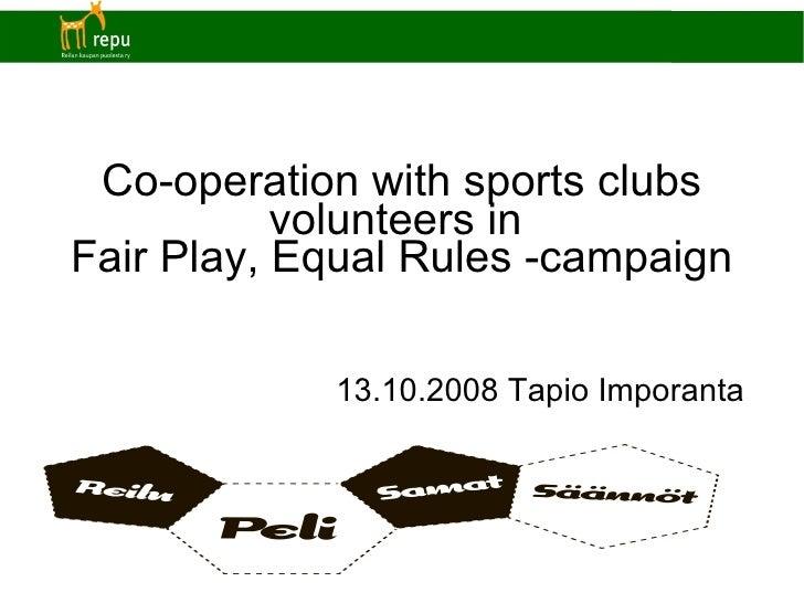 Co-operation with sports clubs volunteers in  Fair Play, Equal Rules -campaign <ul><ul><li>13.10.2008 Tapio Imporanta </li...