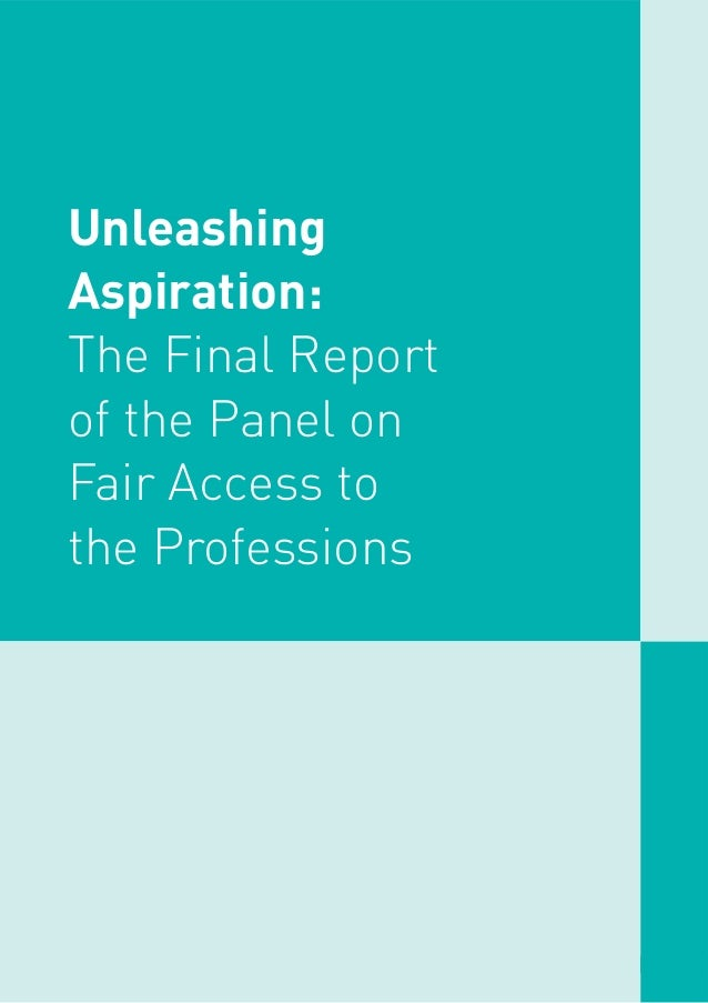 Unleashing Aspiration: The Final Report of the Panel on Fair Access to the Professions 1 Unleashing Aspiration: The Final ...