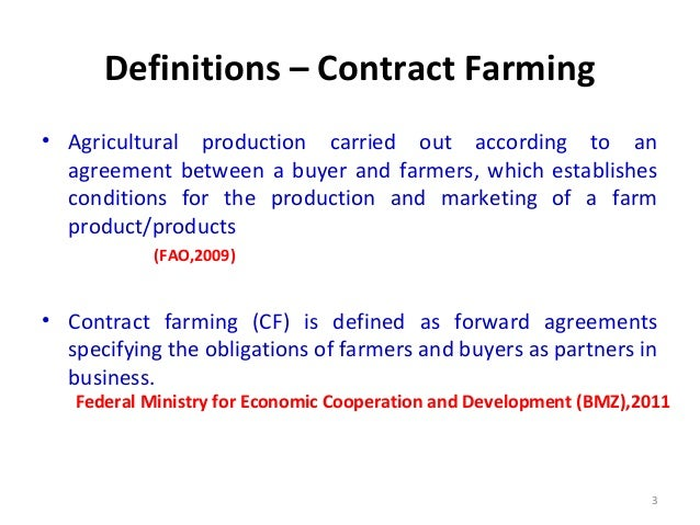 what is contract farming Well-managed contract farming is an effective way to coordinate and promote production and marketing in agriculture nevertheless, it is essentially an agreement between unequal parties: companies, government bodies or individual entrepreneurs on the one hand and economically weaker farmers on the other.