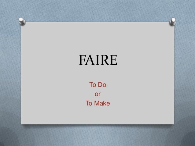 Faire = to do or to make