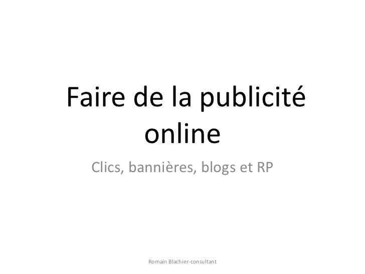 Faire de la publicité online<br />Clics, bannières, blogs et RP<br />Romain Blachier-consultant<br />