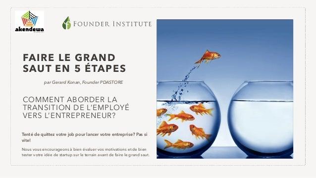 FAIRE LE GRAND SAUT EN 5 ÉTAPES par Gerard Konan, Founder PDASTORE COMMENT ABORDER LA TRANSITION DE L'EMPLOYÉ VERS L'ENTRE...