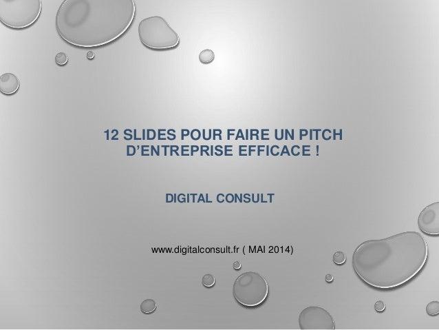 12 SLIDES POUR FAIRE UN PITCH D'ENTREPRISE EFFICACE ! DIGITAL CONSULT www.digitalconsult.fr ( MAI 2014)