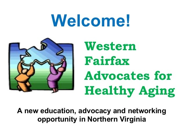 Welcome! Western Fairfax Advocates for Healthy Aging A new education, advocacy and networking opportunity in Northern Virg...