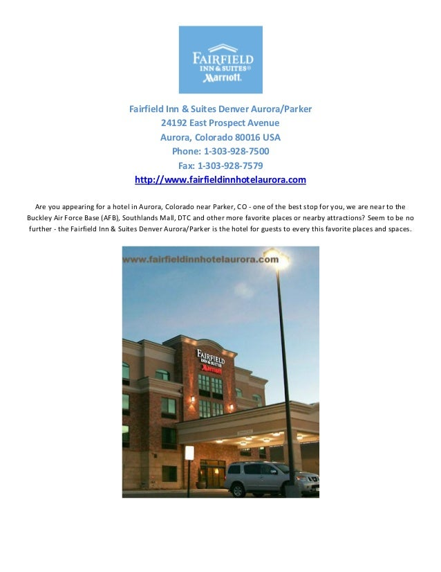 Fairfield Inn & Suites Denver Aurora/Parker24192 East Prospect AvenueAurora, Colorado 80016 USAPhone: 1-303-928-7500Fax: 1...