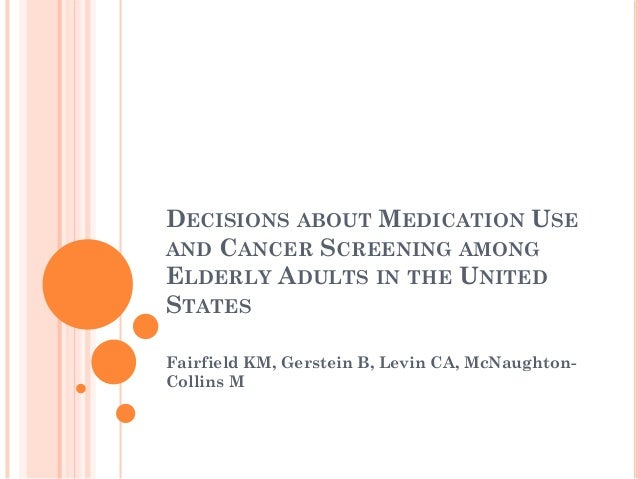 DECISIONS ABOUT MEDICATION USEAND CANCER SCREENING AMONGELDERLY ADULTS IN THE UNITEDSTATESFairfield KM, Gerstein B, Levin ...