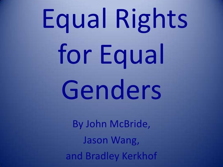 Equal Rights for Equal Genders<br />By John McBride,<br />Jason Wang,<br />and Bradley Kerkhof<br />
