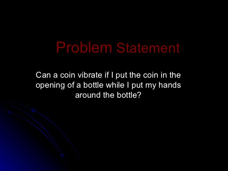 Problem  Statement Can a coin vibrate if I put the coin in the opening of a bottle while I put my hands around the bottle?
