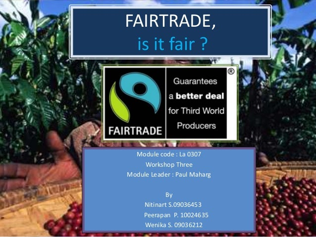 FAIRTRADE, is it fair ? Module code : La 0307 Workshop Three Module Leader : Paul Maharg By Nitinart S.09036453 Peerapan P...