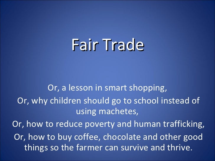 Fair Trade Or, a lesson in smart shopping,  Or, why children should go to school instead of using machetes,  Or, how to re...