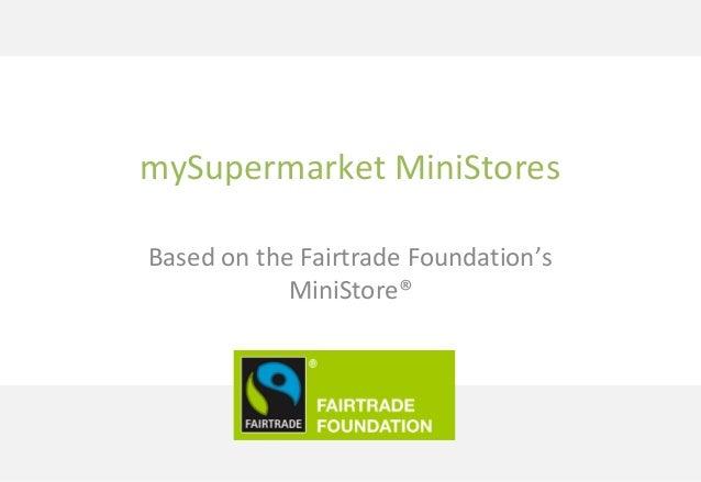mySupermarket MiniStores Based on the Fairtrade Foundation's MiniStore®