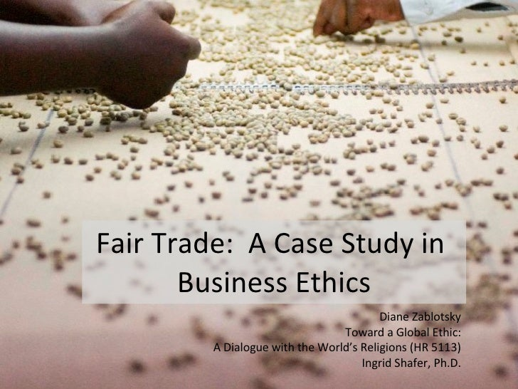 Fair Trade:  A Case Study in  Business Ethics Diane Zablotsky Toward a Global Ethic: A Dialogue with the World's Religions...