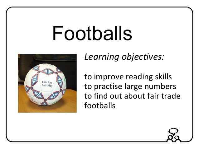 Footballs Learning objectives: to improve reading skills to practise large numbers to find out about fair trade footballs