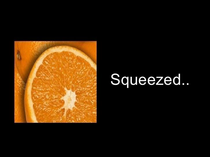 <ul><li>Squeezed.. </li></ul>