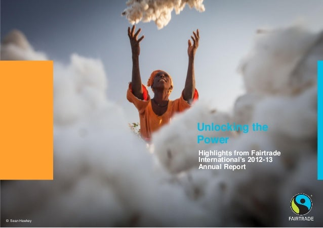 © Fairtrade 2012 Unlocking the Power Highlights from Fairtrade International's 2012-13 Annual Report © Sean Hawkey