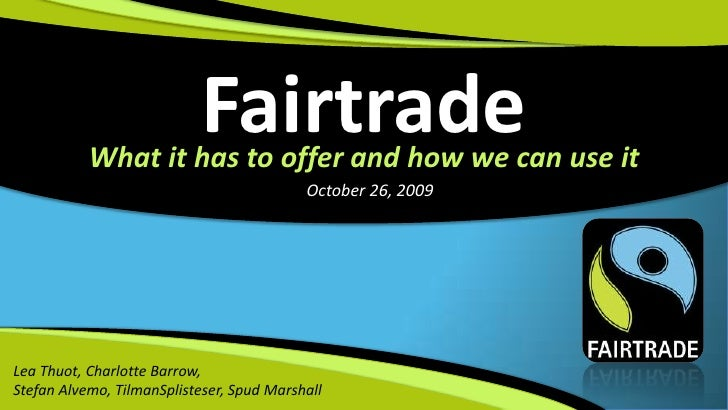 Fairtrade<br />What it has to offer and how we can use it<br />October 26, 2009<br />Lea Thuot, Charlotte Barrow, <br />St...