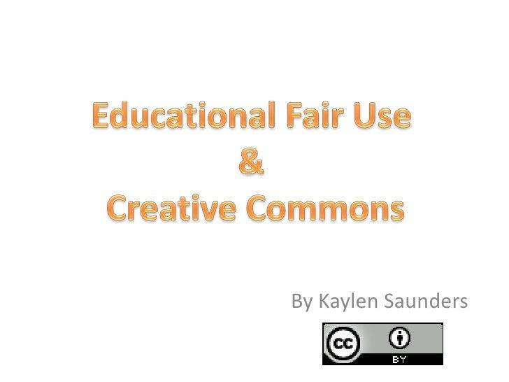 Educational Fair Use & Creative Commons<br />By Kaylen Saunders<br />