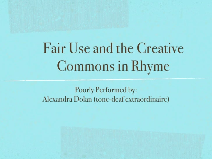 Fair Use and the Creative   Commons in Rhyme           Poorly Performed by: Alexandra Dolan (tone-deaf extraordinaire)