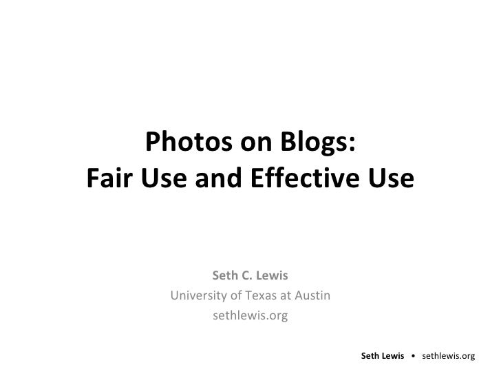 Photos on Blogs: Fair Use and Effective Use Seth C. Lewis University of Texas at Austin sethlewis.org