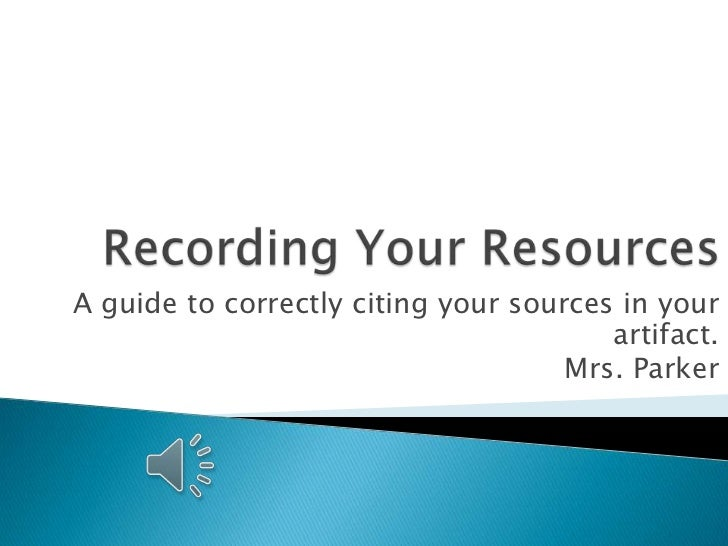Recording Your Resources<br />A guide to correctly citing your sources in your artifact.<br />Mrs. Parker<br />