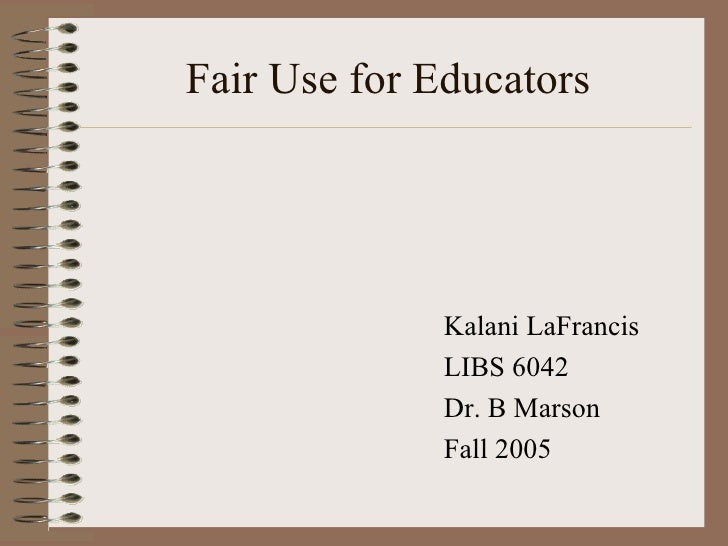 Fair Use for Educators <ul><li>Kalani LaFrancis </li></ul><ul><li>LIBS 6042 </li></ul><ul><li>Dr. B Marson </li></ul><ul><...