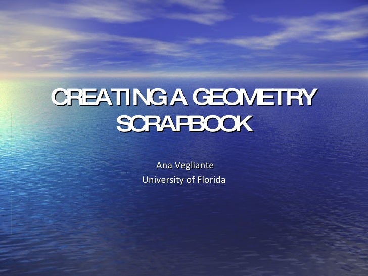 CREATING A GEOMETRY SCRAPBOOK Ana Vegliante University of Florida