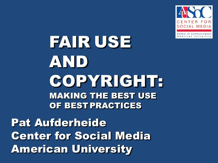 FAIR USE      AND      COPYRIGHT:      MAKING THE BEST USE      OF BEST PRACTICESPat AufderheideCenter for Social MediaAme...