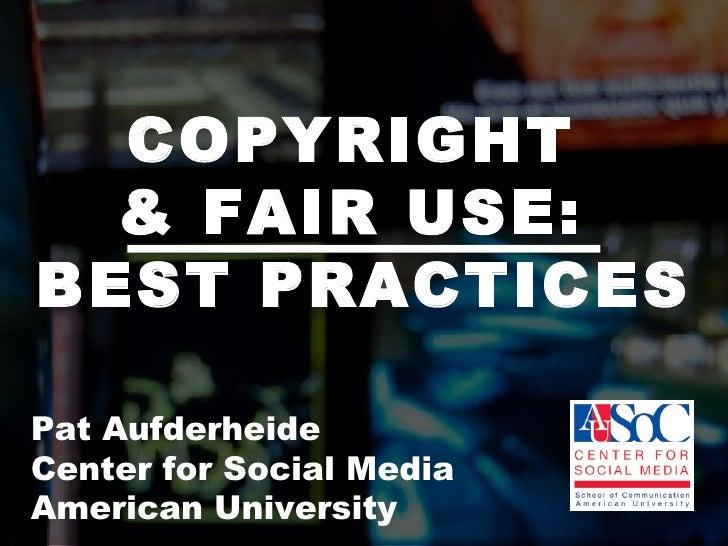 COPYRIGHT  & FAIR USE:  BEST PRACTICES Pat Aufderheide  Center for Social Media  American University
