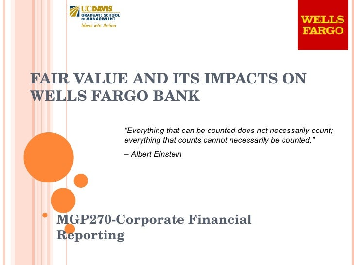 """FAIR VALUE AND ITS IMPACTS ON  WELLS FARGO BANK MGP270-Corporate Financial Reporting """" Everything that can be counted does..."""