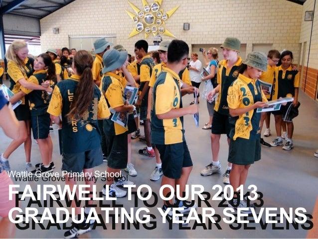 Wattle Grove Primary School Wattle Grove Primary School  FAIRWELL TO OUR 2013 FAIRWELL TO OUR 2013 GRADUATING YEAR SEVENS ...