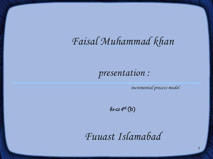 1<br />Faisal Muhammad khanpresentation :incremental process modelbs-cs 4th(b)Fuuast Islamabad <br />