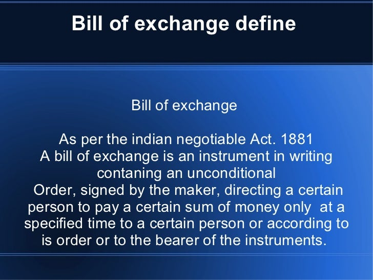 Bill of exchange define  Bill of exchange  As per the indian negotiable Act. 1881 A bill of exchange is an instrument in w...