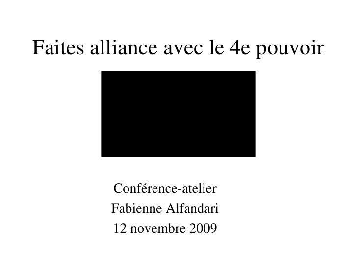 Faites alliance avec le 4e pouvoir <ul><li>Conférence-atelier </li></ul><ul><li>Fabienne Alfandari </li></ul><ul><li>12 no...