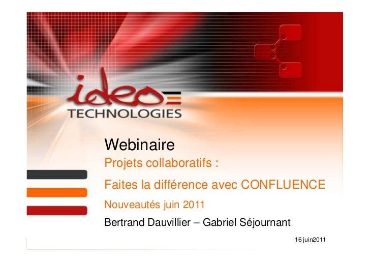 WebinaireProjets collaboratifs :Faites la différence avec CONFLUENCENouveautés juin 2011Bertrand Dauvillier – Gabriel Séjo...