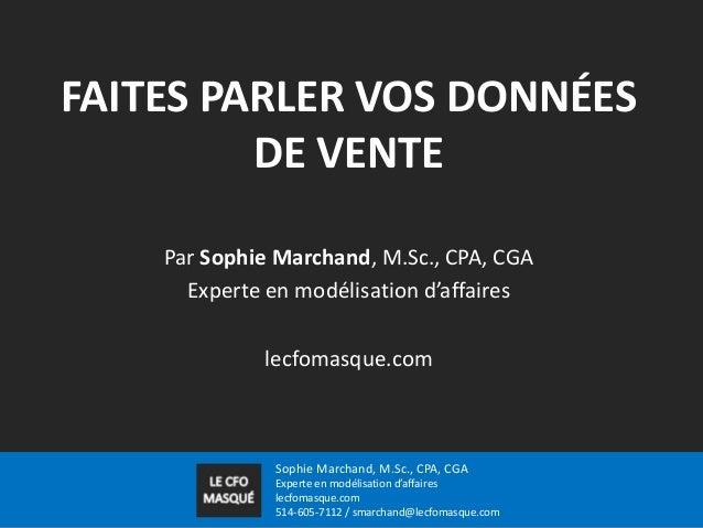 FAITES PARLER VOS DONNÉES DE VENTE Par Sophie Marchand, M.Sc., CPA, CGA Experte en modélisation d'affaires lecfomasque.com...