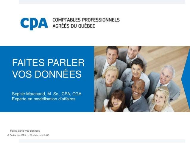 FAITES PARLER TITRE DE LA VOS DONNÉES CONFÉRENCE Sophie Marchand, M. Sc., CPA, CGA Experte en modélisation d'affaires  Fai...