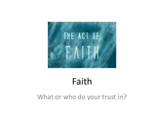 FaithWhat or who do your trust in?