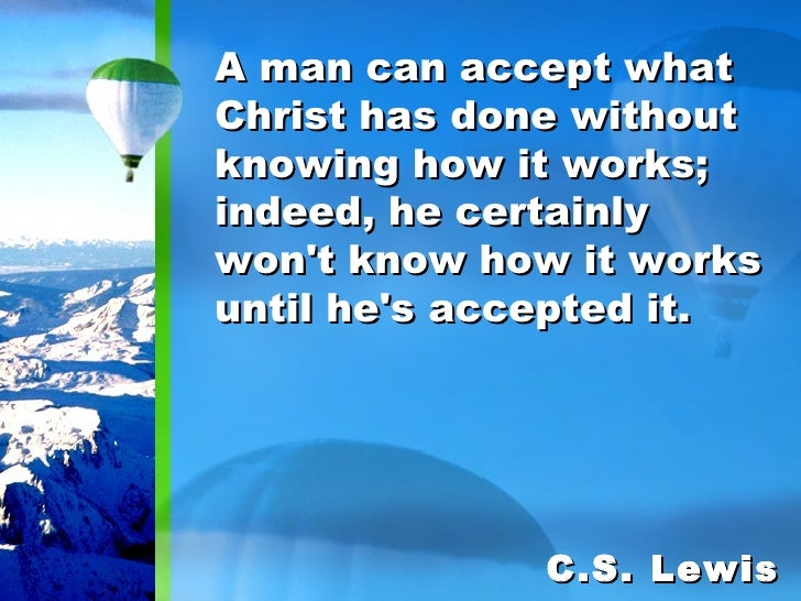 A man can accept what Christ has done without knowing how it works; indeed, he certainly won't know how it works until he'...
