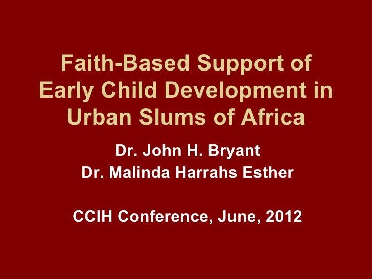 Faith-Based Support ofEarly Child Development in  Urban Slums of Africa       Dr. John H. Bryant   Dr. Malinda Harrahs Est...