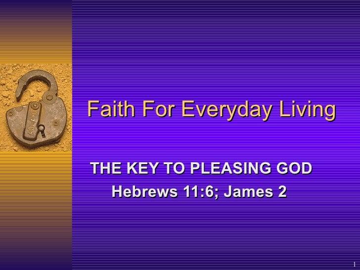 Faith For Everyday Living THE KEY TO PLEASING GOD Hebrews 11:6; James 2