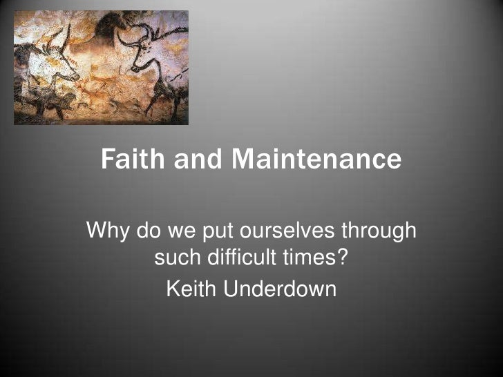 Faith and Maintenance<br />Why do we put ourselves through such difficult times?<br />Keith Underdown <br />