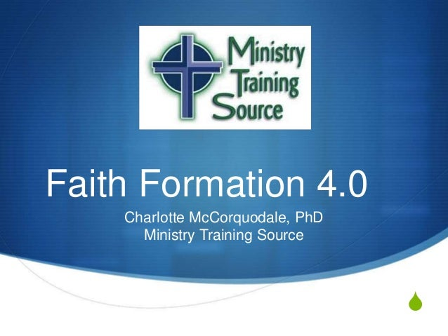 S Faith Formation 4.0 Charlotte McCorquodale, PhD Ministry Training Source