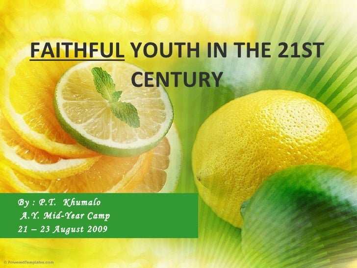FAITHFUL  YOUTH IN THE 21ST CENTURY By : P.T.  Khumalo A.Y. Mid-Year Camp 21 – 23 August 2009