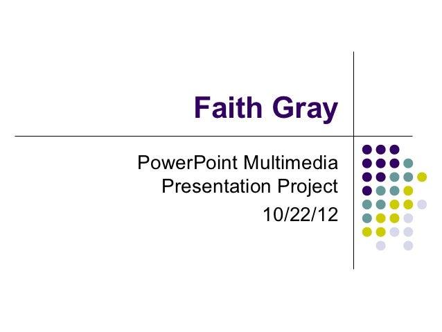Faith GrayPowerPoint Multimedia  Presentation Project             10/22/12