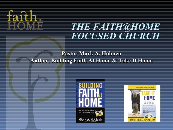 THE FAITH@HOME FOCUSED CHURCH Pastor Mark A. Holmen Author, Building Faith At Home & Take It Home