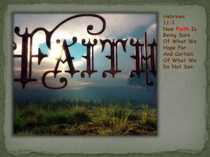 Hebrews 11:1<br />Now FaithIs Being Sure Of What We Hope For And Certain Of What We Do Not See.<br />